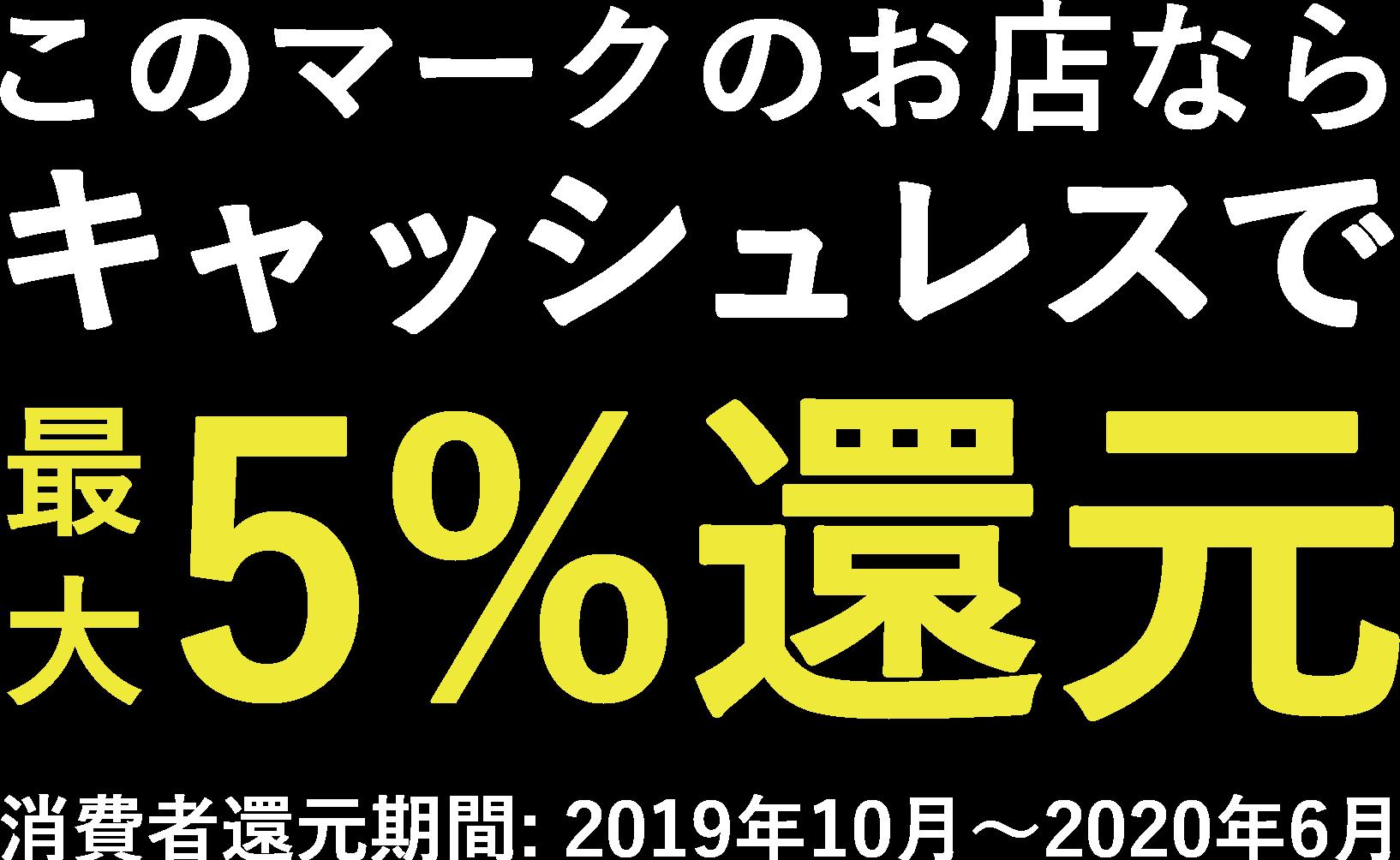 このマークのお店ならキャッシュレスで最大5%還元 消費者還元期間: 2019年10月〜2020年6月