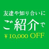 友達や知り合いにご紹介で¥10,000 OFF!!