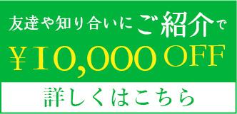 友達や知り合いにご紹介で¥10,000 OFF!!詳しくはこちら